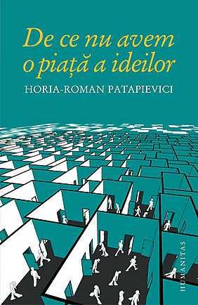 """""""De ce nu avem o piață a ideilor"""" de Horia-Roman Patapievici (recenzie)"""